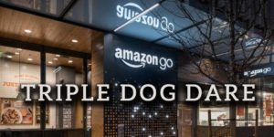 The Amazon Go's Triple-Dog Dare!
